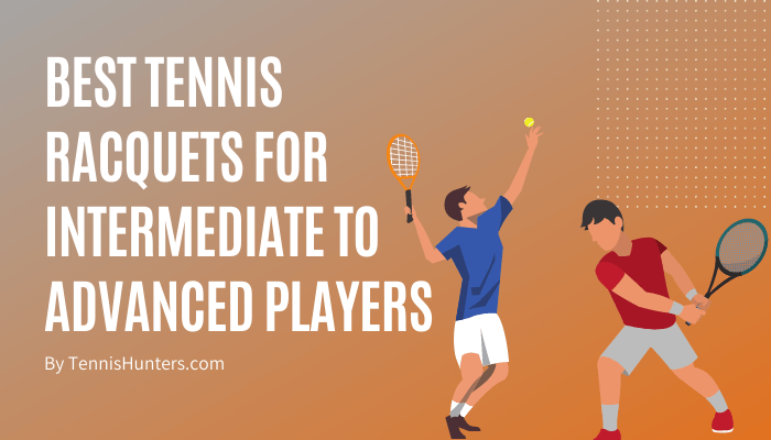 Best Tennis Racquets For Intermediate To Advanced Players